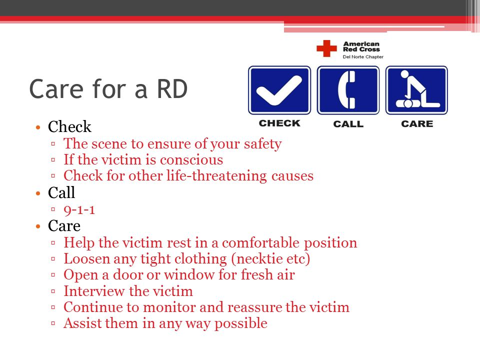 Care for a RD Check ▫The scene to ensure of your safety ▫If the victim is conscious ▫Check for other life-threatening causes Call ▫9-1-1 Care ▫Help the victim rest in a comfortable position ▫Loosen any tight clothing (necktie etc) ▫Open a door or window for fresh air ▫Interview the victim ▫Continue to monitor and reassure the victim ▫Assist them in any way possible