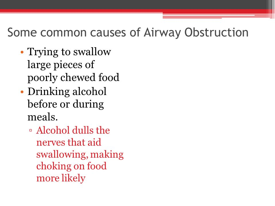 Some common causes of Airway Obstruction Trying to swallow large pieces of poorly chewed food Drinking alcohol before or during meals.