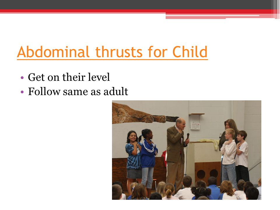 Abdominal thrusts for Child Get on their level Follow same as adult