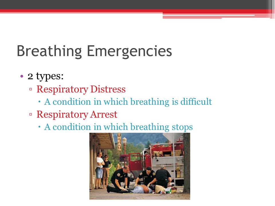 Breathing Emergencies 2 types: ▫Respiratory Distress  A condition in which breathing is difficult ▫Respiratory Arrest  A condition in which breathing stops