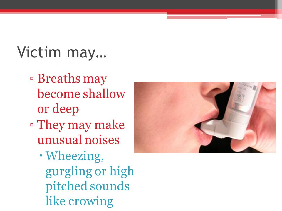 Victim may… ▫Breaths may become shallow or deep ▫They may make unusual noises  Wheezing, gurgling or high pitched sounds like crowing