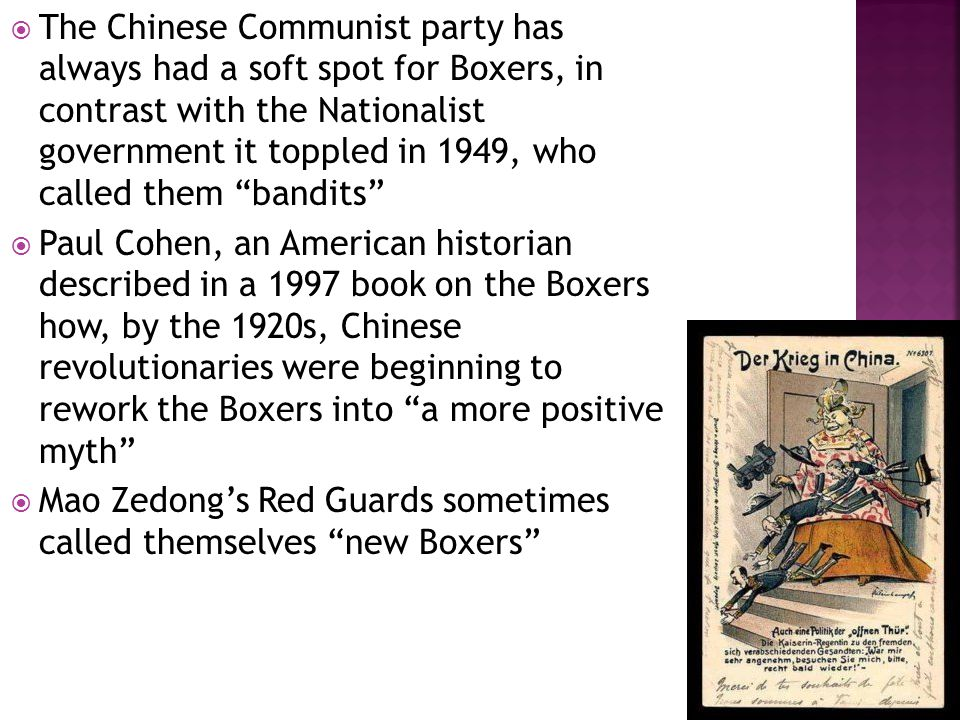  The Chinese Communist party has always had a soft spot for Boxers, in contrast with the Nationalist government it toppled in 1949, who called them bandits  Paul Cohen, an American historian described in a 1997 book on the Boxers how, by the 1920s, Chinese revolutionaries were beginning to rework the Boxers into a more positive myth  Mao Zedong's Red Guards sometimes called themselves new Boxers