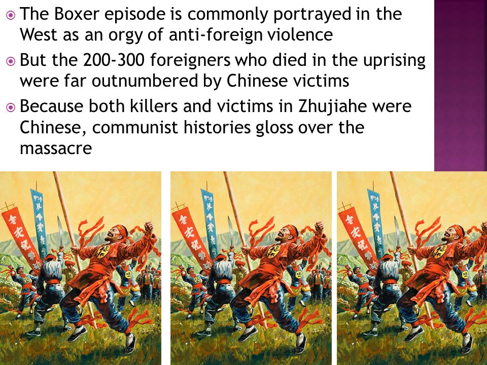  The Boxer episode is commonly portrayed in the West as an orgy of anti-foreign violence  But the 200-300 foreigners who died in the uprising were far outnumbered by Chinese victims  Because both killers and victims in Zhujiahe were Chinese, communist histories gloss over the massacre