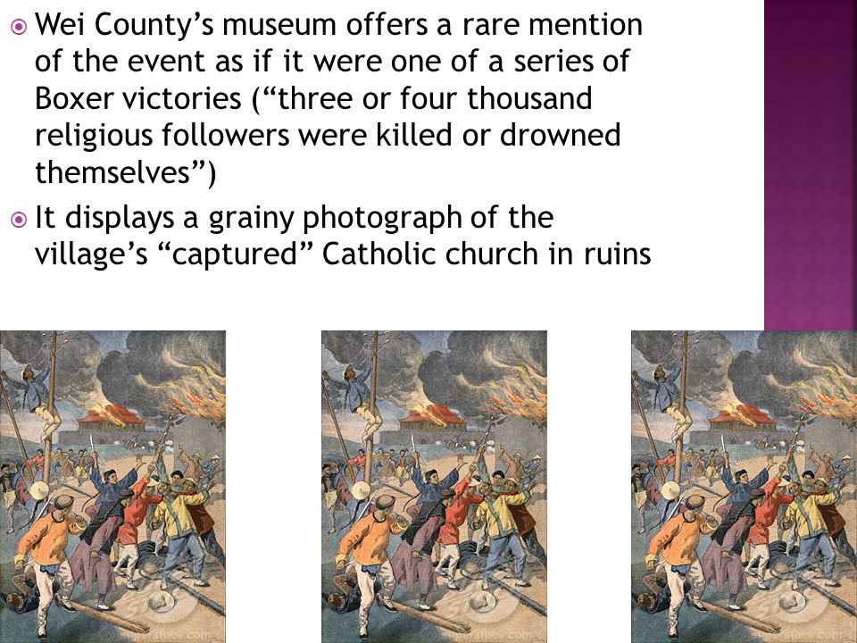  Wei County's museum offers a rare mention of the event as if it were one of a series of Boxer victories ( three or four thousand religious followers were killed or drowned themselves )  It displays a grainy photograph of the village's captured Catholic church in ruins