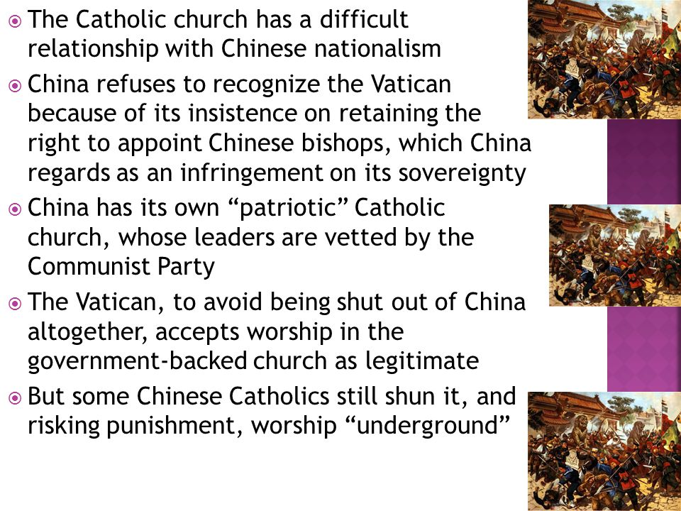  The Catholic church has a difficult relationship with Chinese nationalism  China refuses to recognize the Vatican because of its insistence on retaining the right to appoint Chinese bishops, which China regards as an infringement on its sovereignty  China has its own patriotic Catholic church, whose leaders are vetted by the Communist Party  The Vatican, to avoid being shut out of China altogether, accepts worship in the government-backed church as legitimate  But some Chinese Catholics still shun it, and risking punishment, worship underground