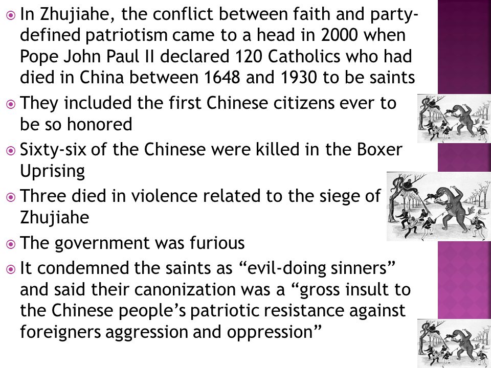  In Zhujiahe, the conflict between faith and party- defined patriotism came to a head in 2000 when Pope John Paul II declared 120 Catholics who had died in China between 1648 and 1930 to be saints  They included the first Chinese citizens ever to be so honored  Sixty-six of the Chinese were killed in the Boxer Uprising  Three died in violence related to the siege of Zhujiahe  The government was furious  It condemned the saints as evil-doing sinners and said their canonization was a gross insult to the Chinese people's patriotic resistance against foreigners aggression and oppression