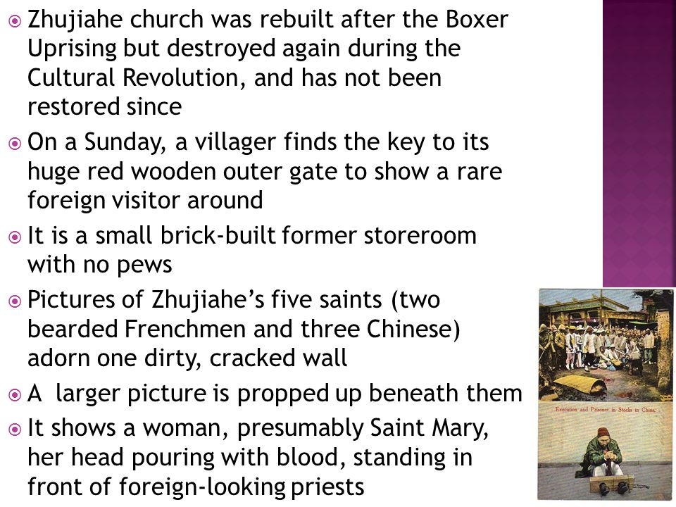  Zhujiahe church was rebuilt after the Boxer Uprising but destroyed again during the Cultural Revolution, and has not been restored since  On a Sunday, a villager finds the key to its huge red wooden outer gate to show a rare foreign visitor around  It is a small brick-built former storeroom with no pews  Pictures of Zhujiahe's five saints (two bearded Frenchmen and three Chinese) adorn one dirty, cracked wall  A larger picture is propped up beneath them  It shows a woman, presumably Saint Mary, her head pouring with blood, standing in front of foreign-looking priests