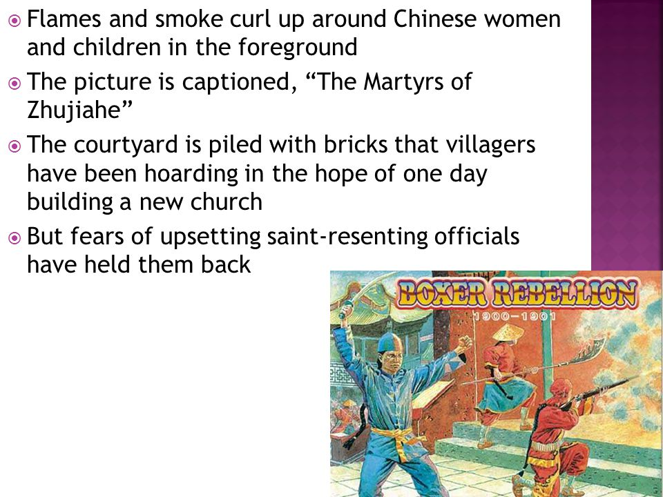  Flames and smoke curl up around Chinese women and children in the foreground  The picture is captioned, The Martyrs of Zhujiahe  The courtyard is piled with bricks that villagers have been hoarding in the hope of one day building a new church  But fears of upsetting saint-resenting officials have held them back