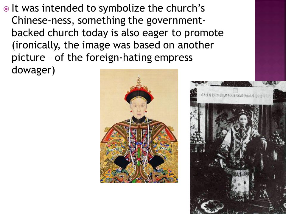  It was intended to symbolize the church's Chinese-ness, something the government- backed church today is also eager to promote (ironically, the image was based on another picture – of the foreign-hating empress dowager)