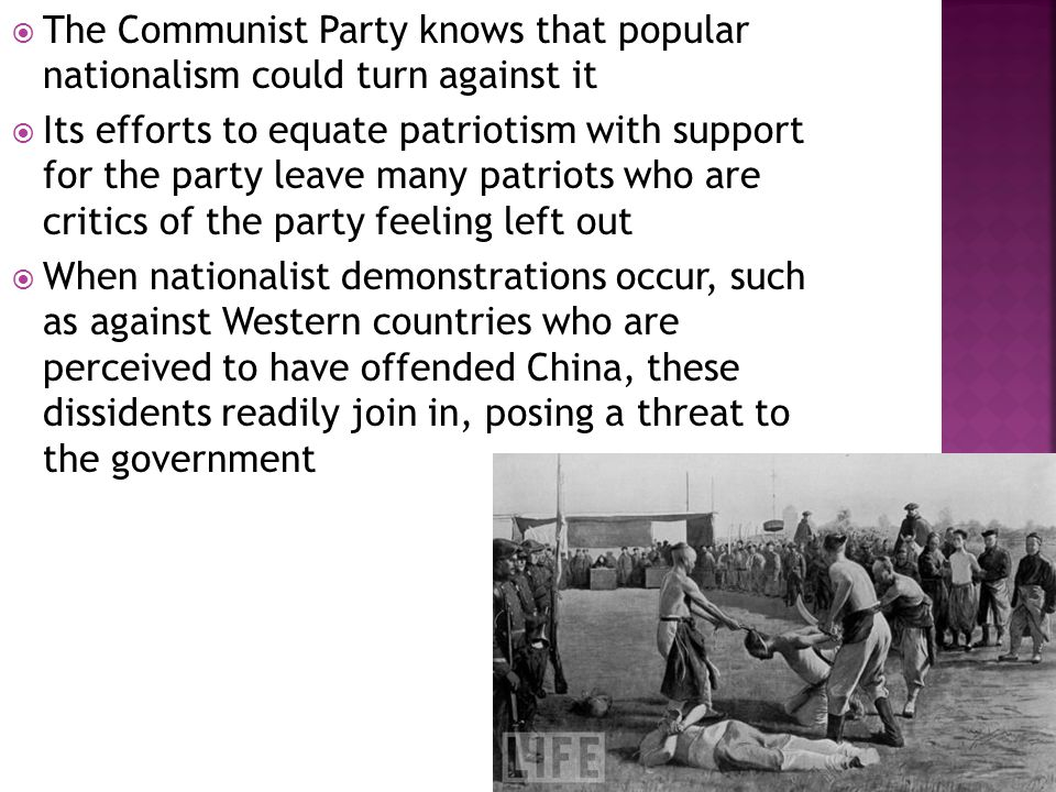  The Communist Party knows that popular nationalism could turn against it  Its efforts to equate patriotism with support for the party leave many patriots who are critics of the party feeling left out  When nationalist demonstrations occur, such as against Western countries who are perceived to have offended China, these dissidents readily join in, posing a threat to the government