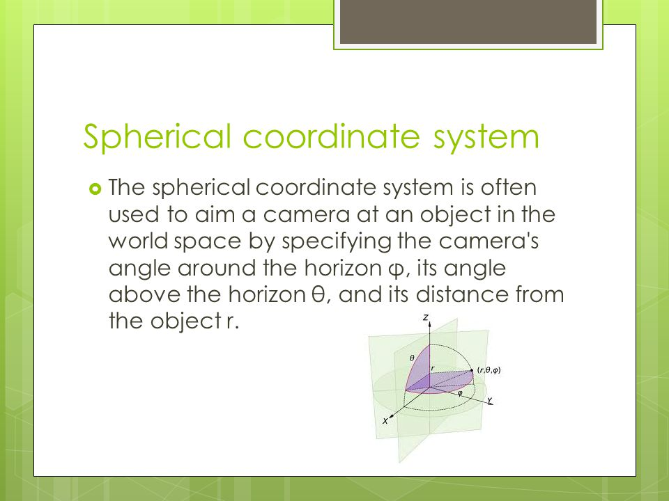  The spherical coordinate system is often used to aim a camera at an object in the world space by specifying the camera's angle around the horizon φ,