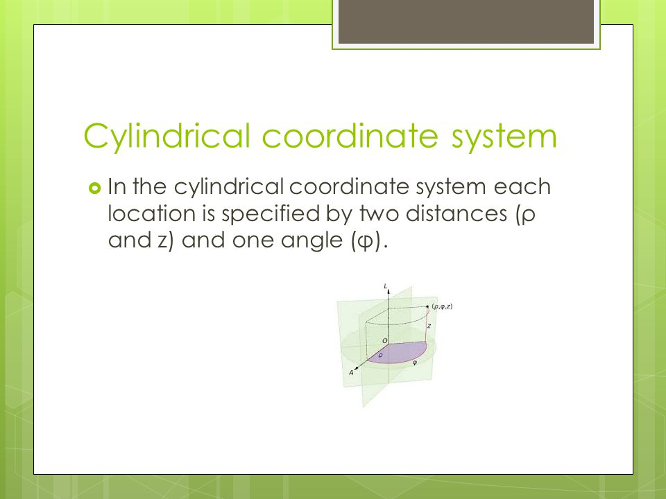 Cylindrical coordinate system  In the cylindrical coordinate system each location is specified by two distances (ρ and z) and one angle (φ).