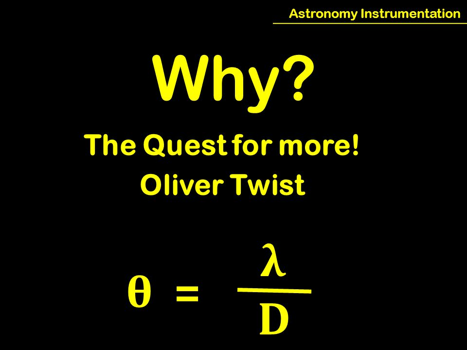 Astronomy Instrumentation Why The Quest for more! Oliver Twist θ = λ D