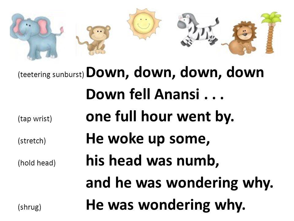 (teetering sunburst) Down, down, down, down Down fell Anansi...