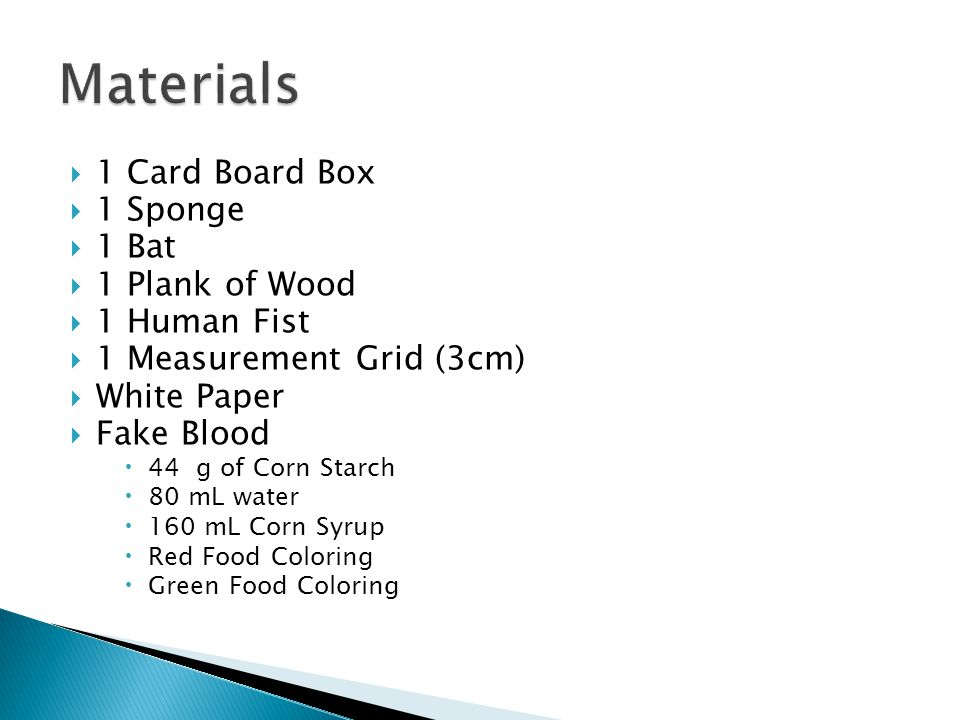  1 Card Board Box  1 Sponge  1 Bat  1 Plank of Wood  1 Human Fist  1 Measurement Grid (3cm)  White Paper  Fake Blood  44 g of Corn Starch  80 mL water  160 mL Corn Syrup  Red Food Coloring  Green Food Coloring