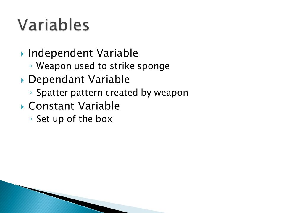  Independent Variable ◦ Weapon used to strike sponge  Dependant Variable ◦ Spatter pattern created by weapon  Constant Variable ◦ Set up of the box