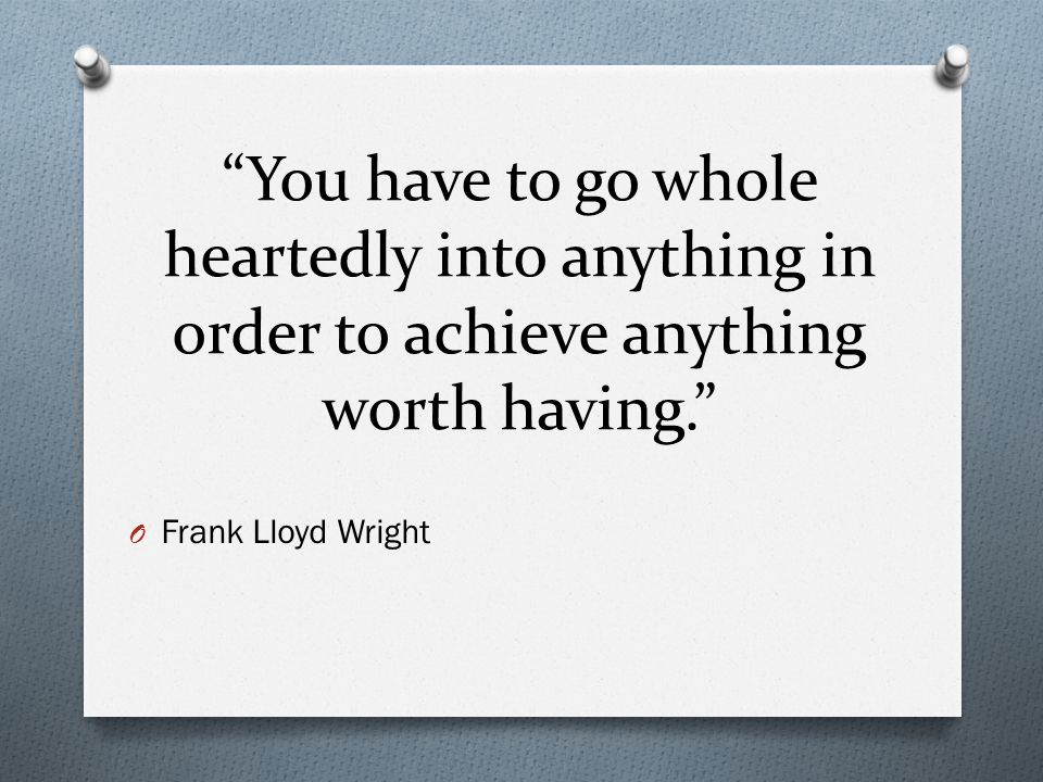 You have to go whole heartedly into anything in order to achieve anything worth having. O Frank Lloyd Wright
