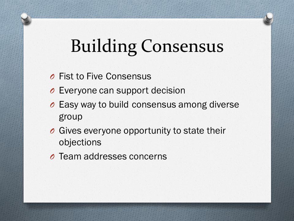 Building Consensus O Fist to Five Consensus O Everyone can support decision O Easy way to build consensus among diverse group O Gives everyone opportu