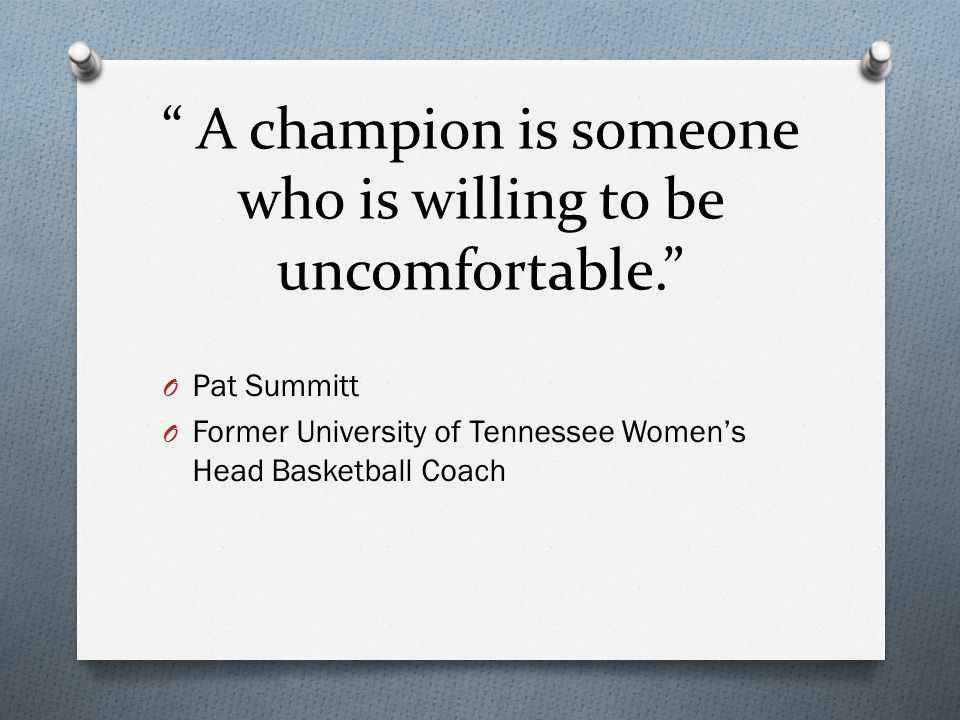 A champion is someone who is willing to be uncomfortable. O Pat Summitt O Former University of Tennessee Women's Head Basketball Coach