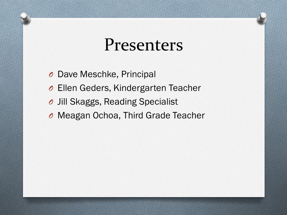 Presenters O Dave Meschke, Principal O Ellen Geders, Kindergarten Teacher O Jill Skaggs, Reading Specialist O Meagan Ochoa, Third Grade Teacher