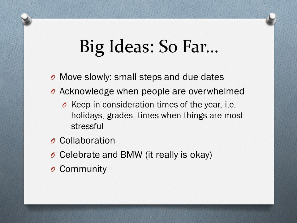 Big Ideas: So Far… O Move slowly: small steps and due dates O Acknowledge when people are overwhelmed O Keep in consideration times of the year, i.e.