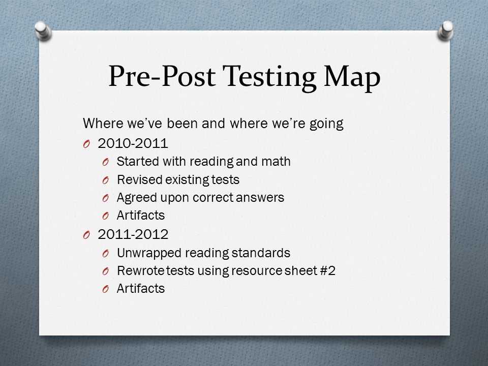 Pre-Post Testing Map Where we've been and where we're going O 2010-2011 O Started with reading and math O Revised existing tests O Agreed upon correct