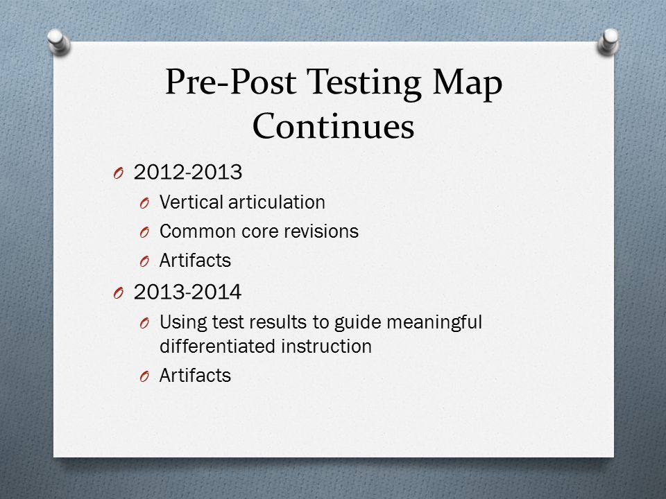 Pre-Post Testing Map Continues O 2012-2013 O Vertical articulation O Common core revisions O Artifacts O 2013-2014 O Using test results to guide meani