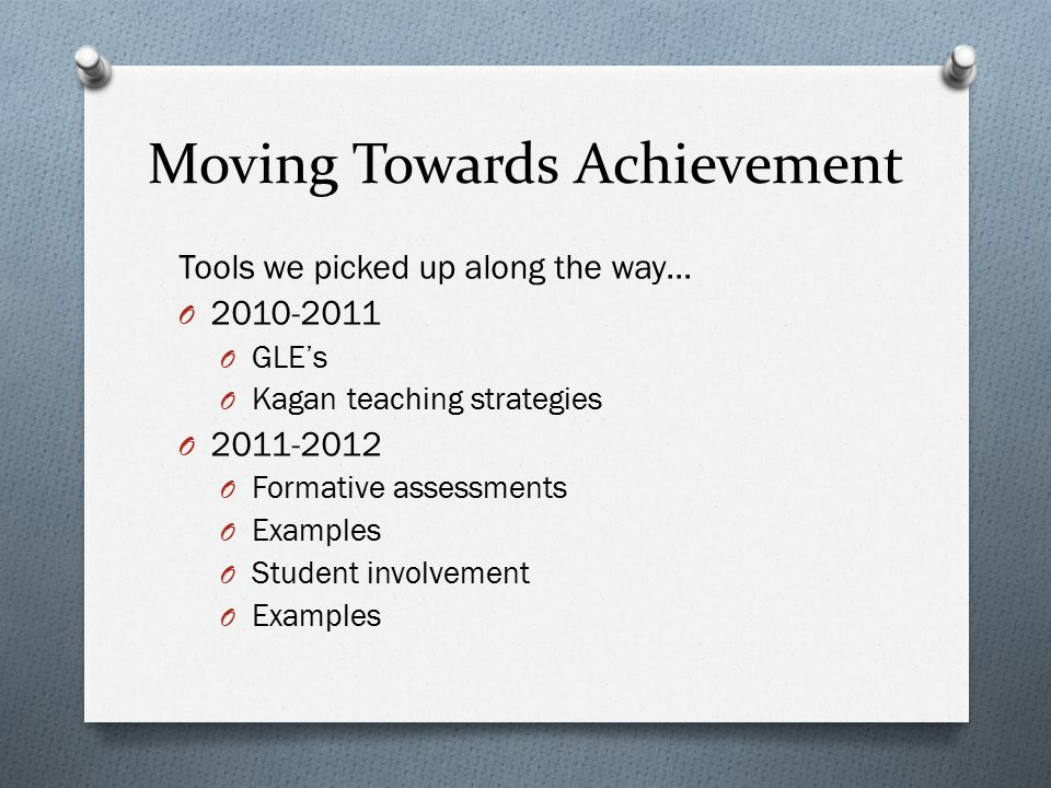 Moving Towards Achievement Tools we picked up along the way… O 2010-2011 O GLE's O Kagan teaching strategies O 2011-2012 O Formative assessments O Exa