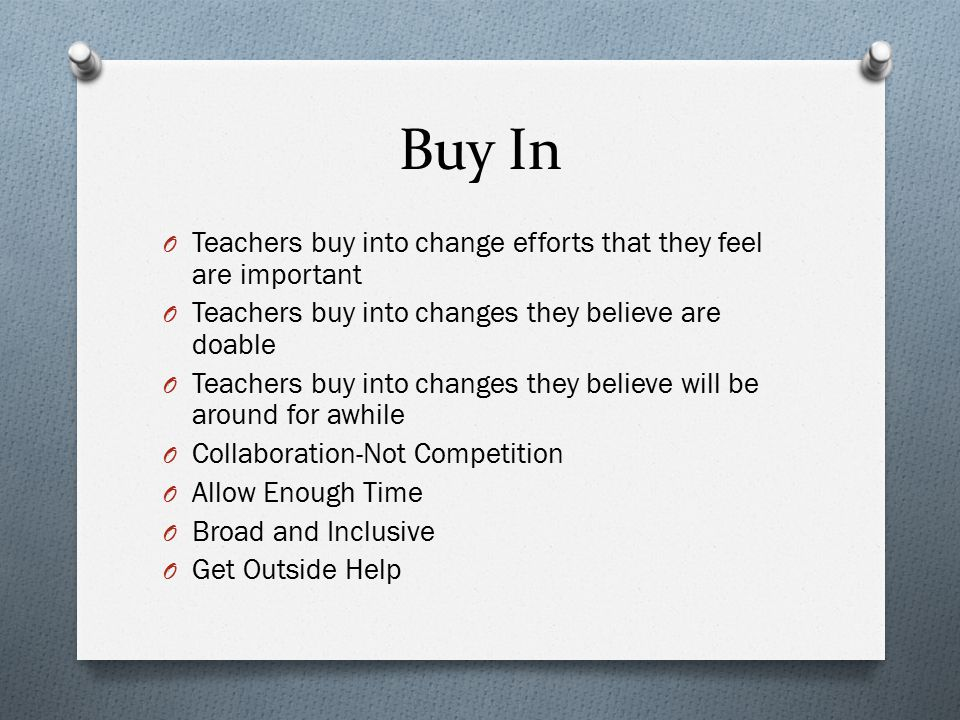 Buy In O Teachers buy into change efforts that they feel are important O Teachers buy into changes they believe are doable O Teachers buy into changes they believe will be around for awhile O Collaboration-Not Competition O Allow Enough Time O Broad and Inclusive O Get Outside Help