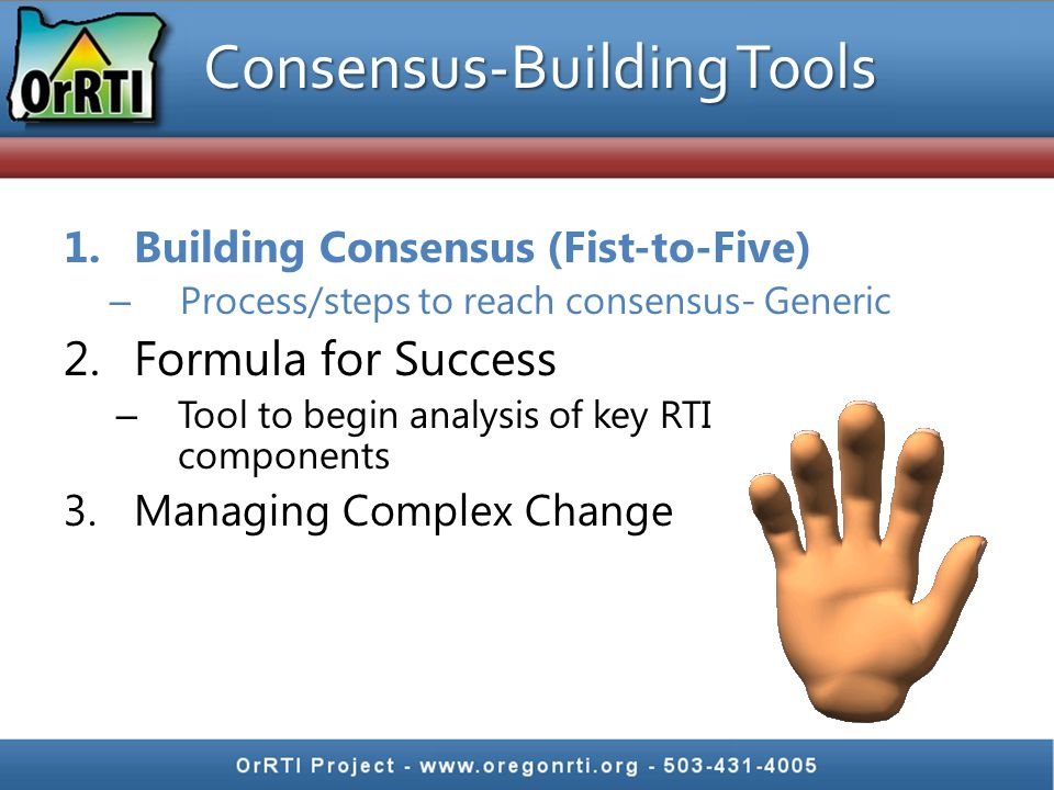 Consensus-Building Tools 1.Building Consensus (Fist-to-Five) – Process/steps to reach consensus- Generic 2.Formula for Success – Tool to begin analysis of key RTI components 3.Managing Complex Change