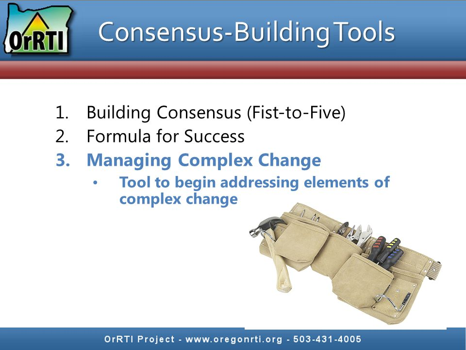 Consensus-Building Tools 1.Building Consensus (Fist-to-Five) 2.Formula for Success 3.Managing Complex Change Tool to begin addressing elements of complex change