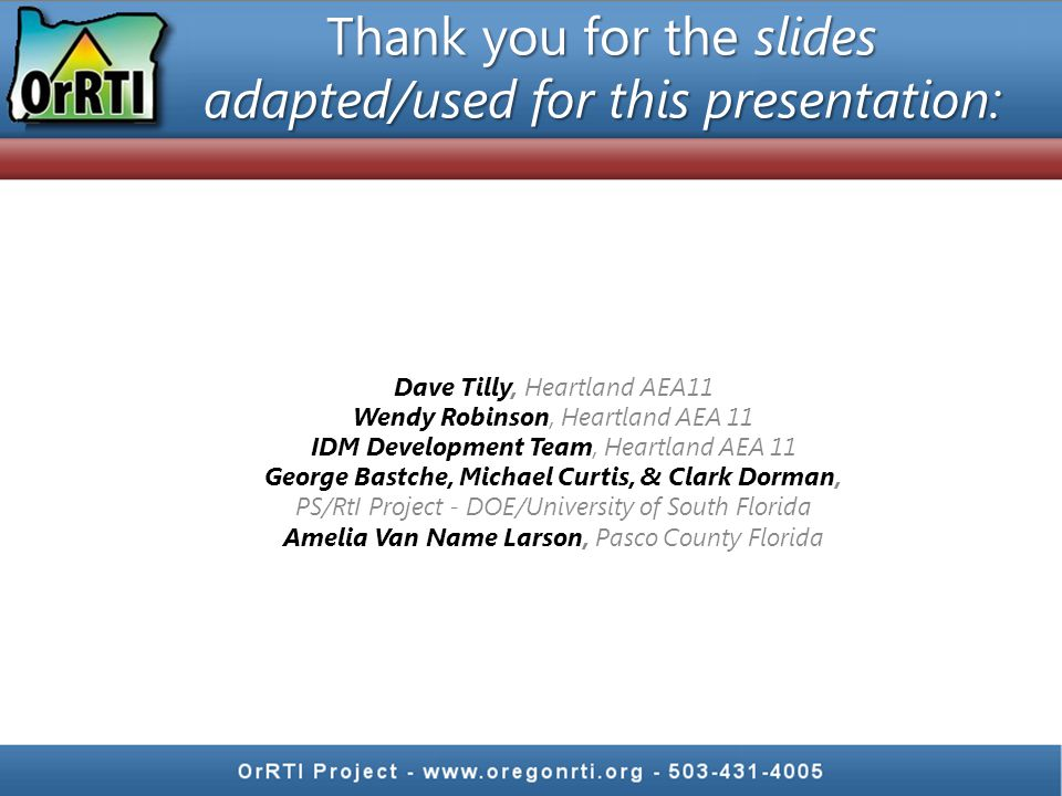 Thank you for the slides adapted/used for this presentation: Dave Tilly, Heartland AEA11 Wendy Robinson, Heartland AEA 11 IDM Development Team, Heartland AEA 11 George Bastche, Michael Curtis, & Clark Dorman, PS/RtI Project - DOE/University of South Florida Amelia Van Name Larson, Pasco County Florida