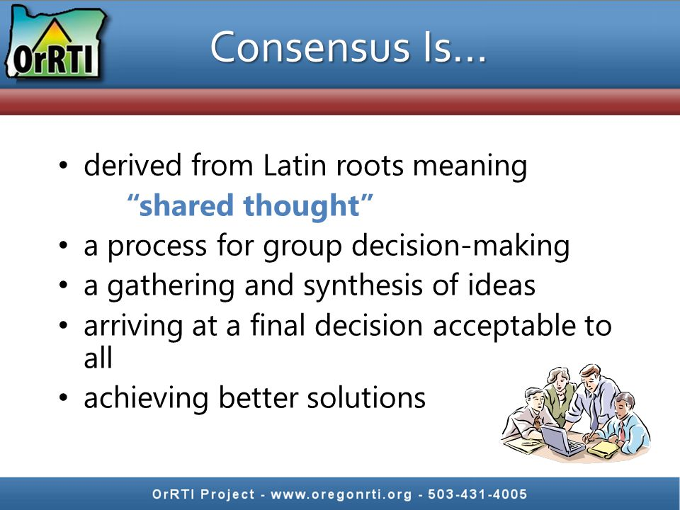 Consensus Is… derived from Latin roots meaning shared thought a process for group decision-making a gathering and synthesis of ideas arriving at a final decision acceptable to all achieving better solutions