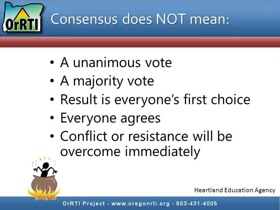 Consensus does NOT mean: A unanimous vote A majority vote Result is everyone's first choice Everyone agrees Conflict or resistance will be overcome immediately Heartland Education Agency