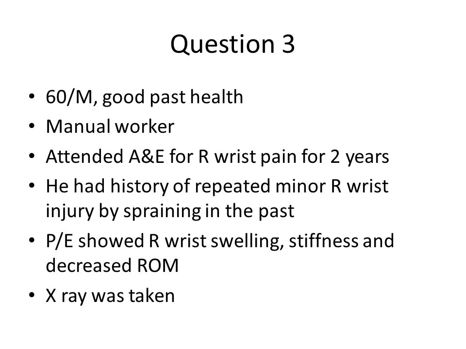 Question 3 60/M, good past health Manual worker Attended A&E for R wrist pain for 2 years He had history of repeated minor R wrist injury by spraining