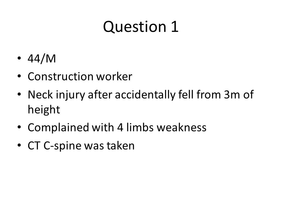 Question 1 44/M Construction worker Neck injury after accidentally fell from 3m of height Complained with 4 limbs weakness CT C-spine was taken