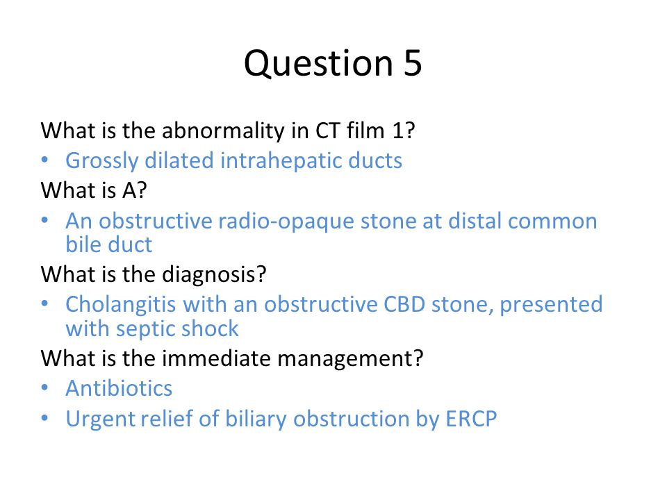 Question 5 What is the abnormality in CT film 1? Grossly dilated intrahepatic ducts What is A? An obstructive radio-opaque stone at distal common bile