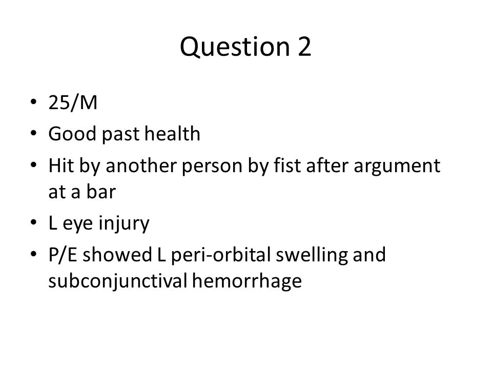 Question 2 25/M Good past health Hit by another person by fist after argument at a bar L eye injury P/E showed L peri-orbital swelling and subconjunct