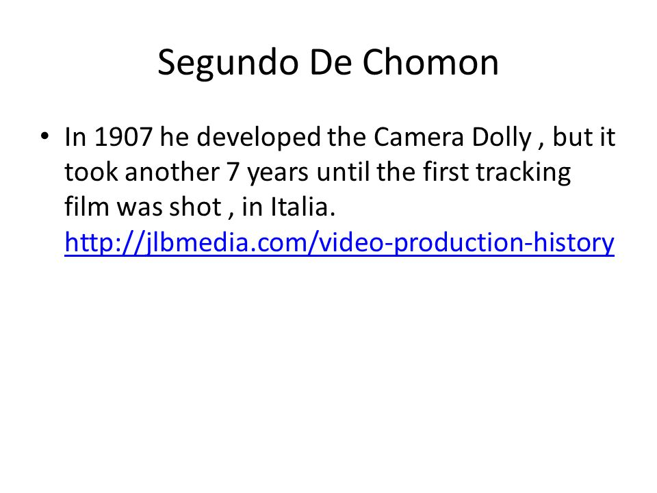 Segundo De Chomon In 1907 he developed the Camera Dolly, but it took another 7 years until the first tracking film was shot, in Italia. http://jlbmedi