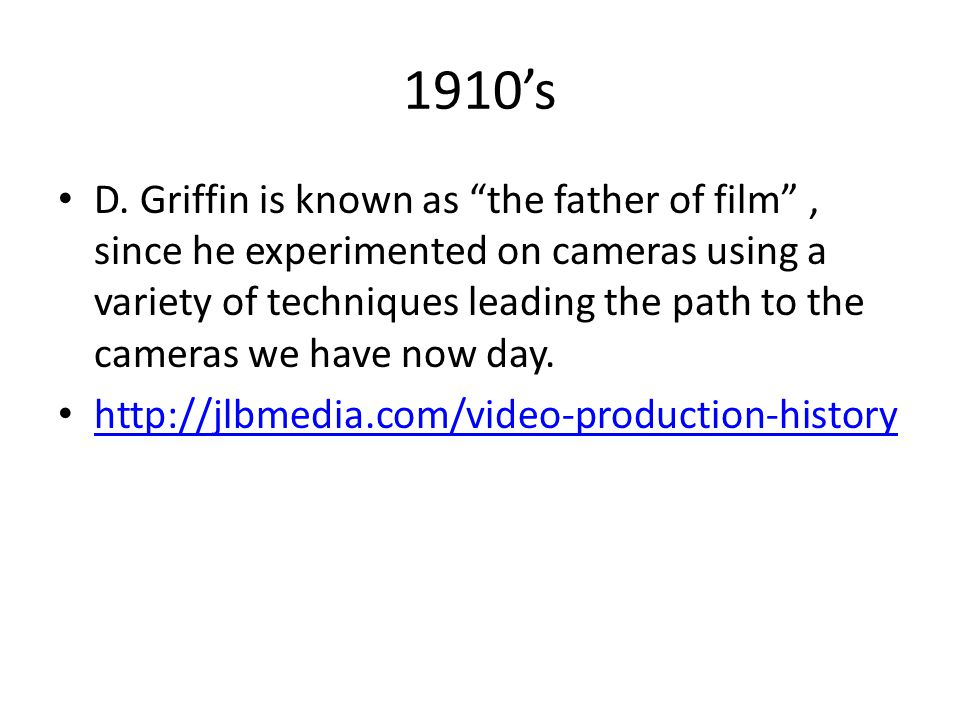 """1910's D. Griffin is known as """"the father of film"""", since he experimented on cameras using a variety of techniques leading the path to the cameras we"""