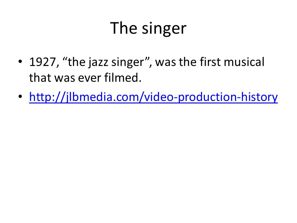"""The singer 1927, """"the jazz singer"""", was the first musical that was ever filmed. http://jlbmedia.com/video-production-history"""