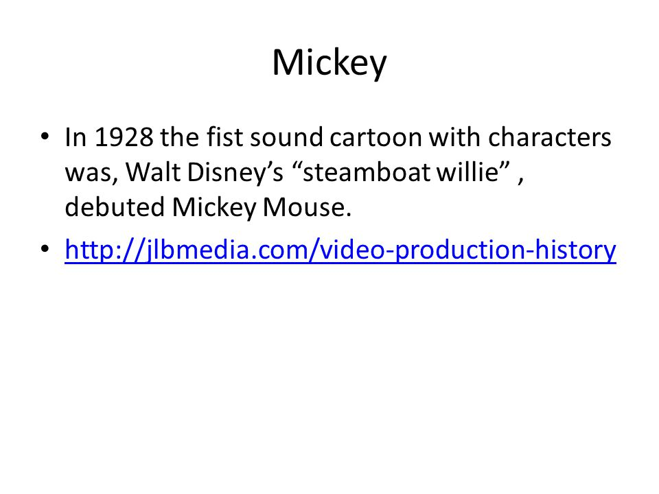 """Mickey In 1928 the fist sound cartoon with characters was, Walt Disney's """"steamboat willie"""", debuted Mickey Mouse. http://jlbmedia.com/video-productio"""