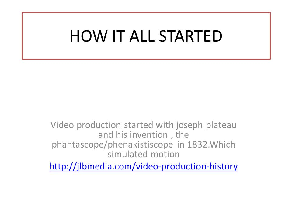 HOW IT ALL STARTED Video production started with joseph plateau and his invention, the phantascope/phenakistiscope in 1832.Which simulated motion http://jlbmedia.com/video-production-history