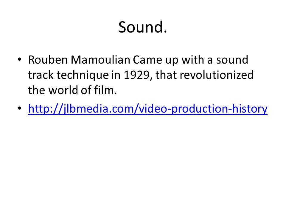 Sound. Rouben Mamoulian Came up with a sound track technique in 1929, that revolutionized the world of film. http://jlbmedia.com/video-production-hist