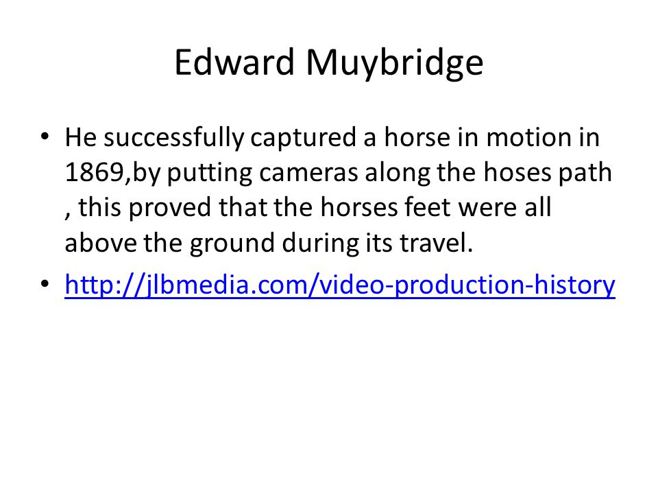 Edward Muybridge He successfully captured a horse in motion in 1869,by putting cameras along the hoses path, this proved that the horses feet were all