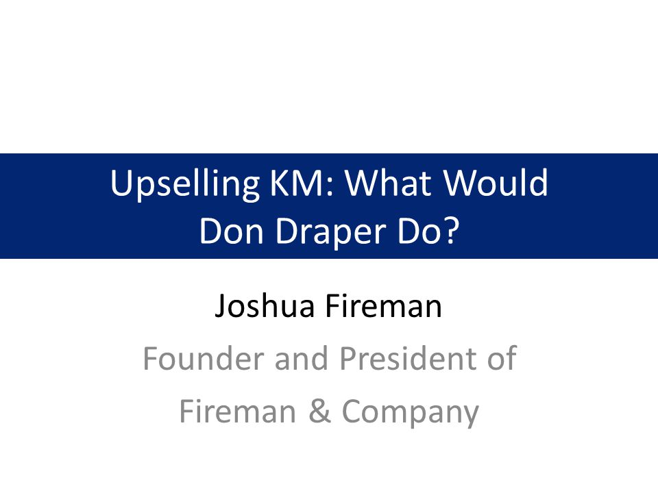 Upselling KM: What Would Don Draper Do Joshua Fireman Founder and President of Fireman & Company