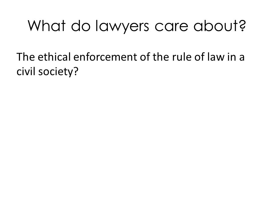 What do lawyers care about The ethical enforcement of the rule of law in a civil society
