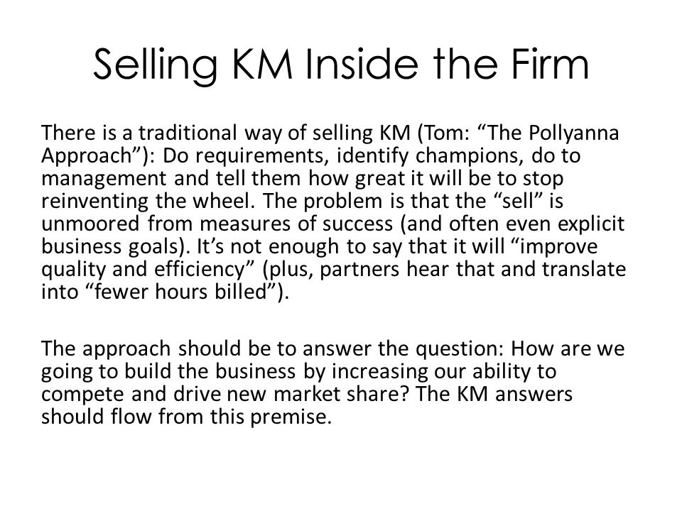 Selling KM Inside the Firm There is a traditional way of selling KM (Tom: The Pollyanna Approach ): Do requirements, identify champions, do to management and tell them how great it will be to stop reinventing the wheel.