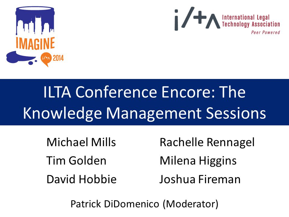 ILTA Conference Encore: The Knowledge Management Sessions Michael Mills Tim Golden David Hobbie Rachelle Rennagel Milena Higgins Joshua Fireman Patrick DiDomenico (Moderator)