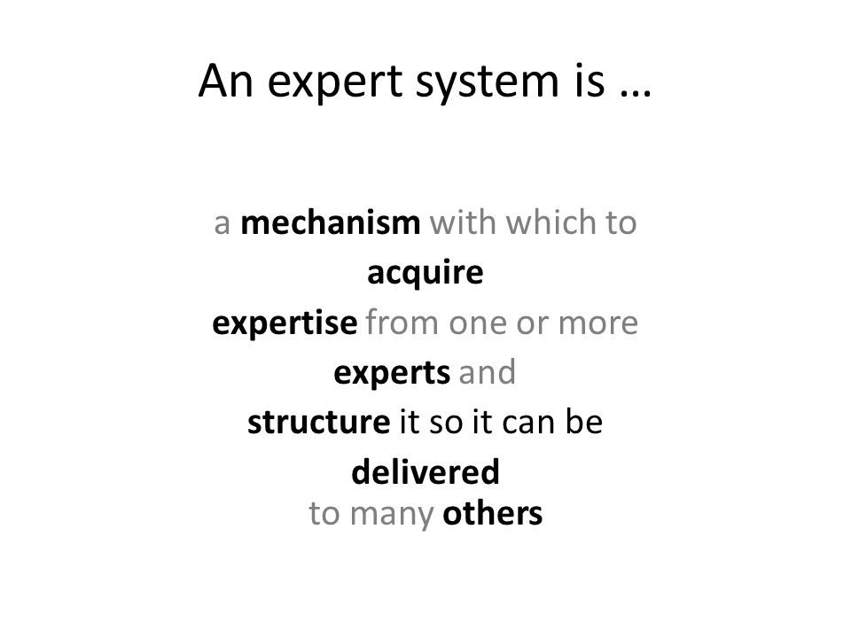An expert system is … a mechanism with which to acquire expertise from one or more experts and structure it so it can be delivered to many others